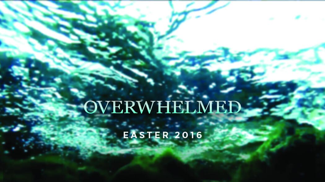 Overwhelmed (Easter 2016)